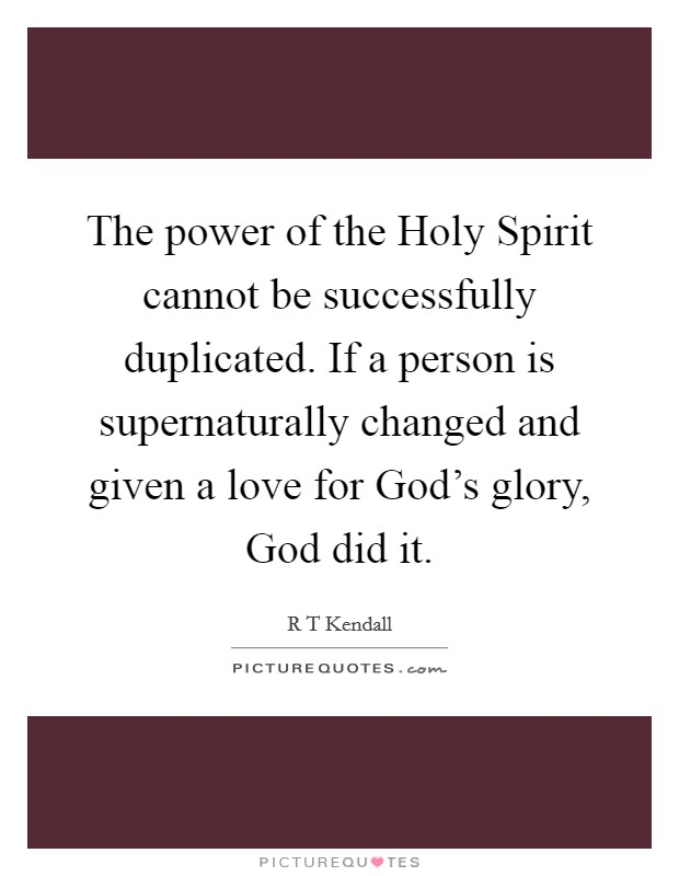 The power of the Holy Spirit cannot be successfully duplicated. If a person is supernaturally changed and given a love for God's glory, God did it Picture Quote #1