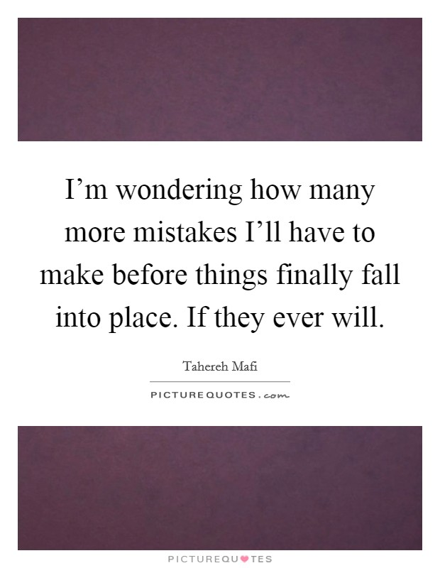 I'm wondering how many more mistakes I'll have to make before things finally fall into place. If they ever will Picture Quote #1