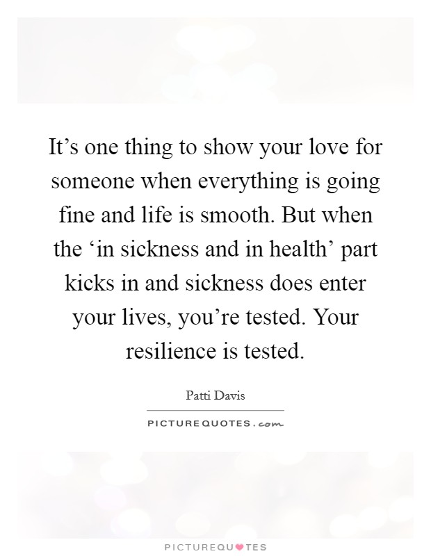 It's one thing to show your love for someone when everything is going fine and life is smooth. But when the 'in sickness and in health' part kicks in and sickness does enter your lives, you're tested. Your resilience is tested Picture Quote #1