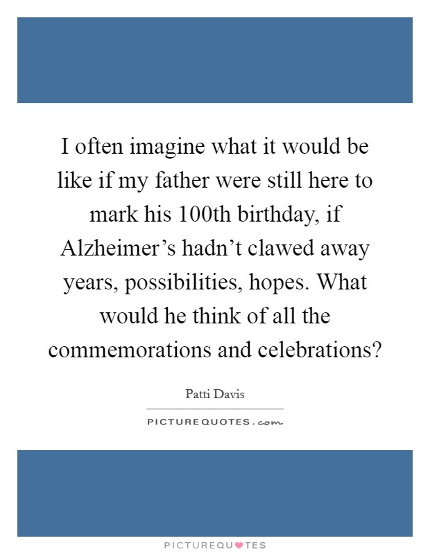 I often imagine what it would be like if my father were still here to mark his 100th birthday, if Alzheimer's hadn't clawed away years, possibilities, hopes. What would he think of all the commemorations and celebrations? Picture Quote #1