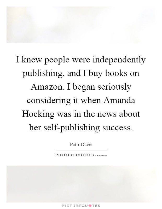 I knew people were independently publishing, and I buy books on Amazon. I began seriously considering it when Amanda Hocking was in the news about her self-publishing success Picture Quote #1