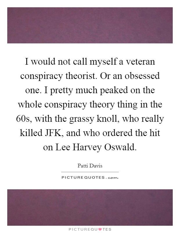 I would not call myself a veteran conspiracy theorist. Or an obsessed one. I pretty much peaked on the whole conspiracy theory thing in the  60s, with the grassy knoll, who really killed JFK, and who ordered the hit on Lee Harvey Oswald Picture Quote #1