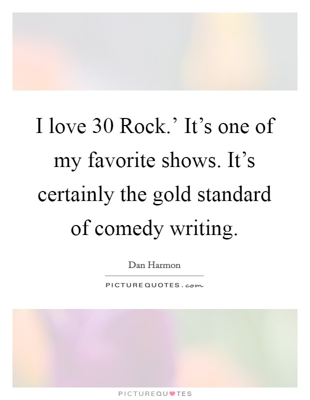 I love  30 Rock.' It's one of my favorite shows. It's certainly the gold standard of comedy writing Picture Quote #1