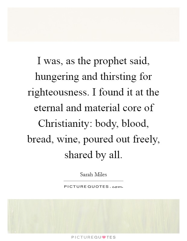 I was, as the prophet said, hungering and thirsting for righteousness. I found it at the eternal and material core of Christianity: body, blood, bread, wine, poured out freely, shared by all Picture Quote #1