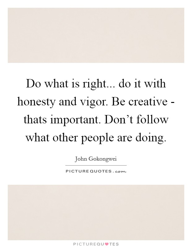 Do what is right... do it with honesty and vigor. Be creative - thats important. Don't follow what other people are doing Picture Quote #1