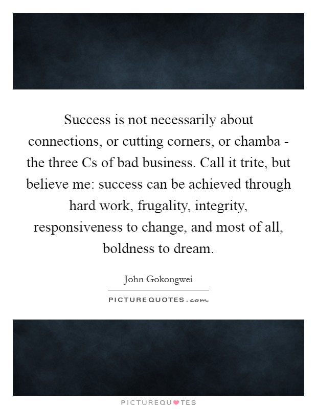 Success is not necessarily about connections, or cutting corners, or chamba - the three Cs of bad business. Call it trite, but believe me: success can be achieved through hard work, frugality, integrity, responsiveness to change, and most of all, boldness to dream Picture Quote #1