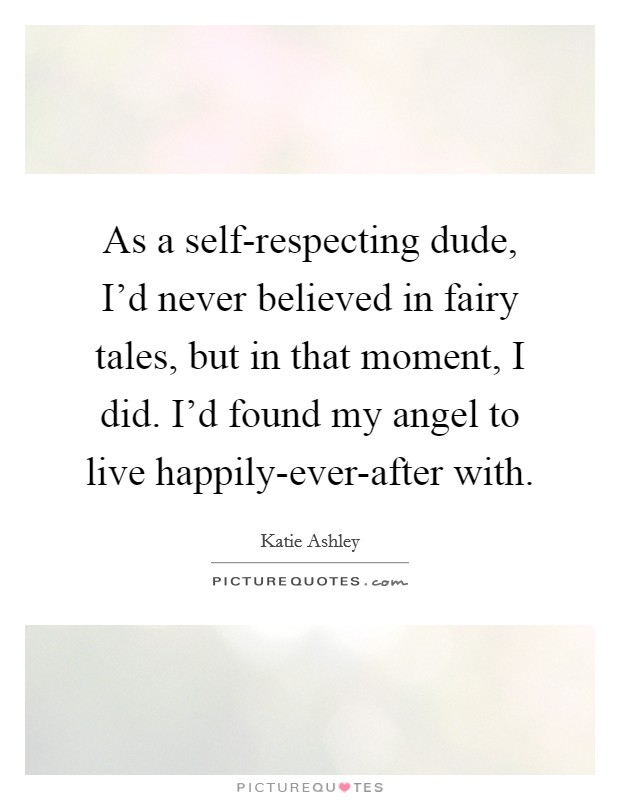 As a self-respecting dude, I'd never believed in fairy tales, but in that moment, I did. I'd found my angel to live happily-ever-after with Picture Quote #1