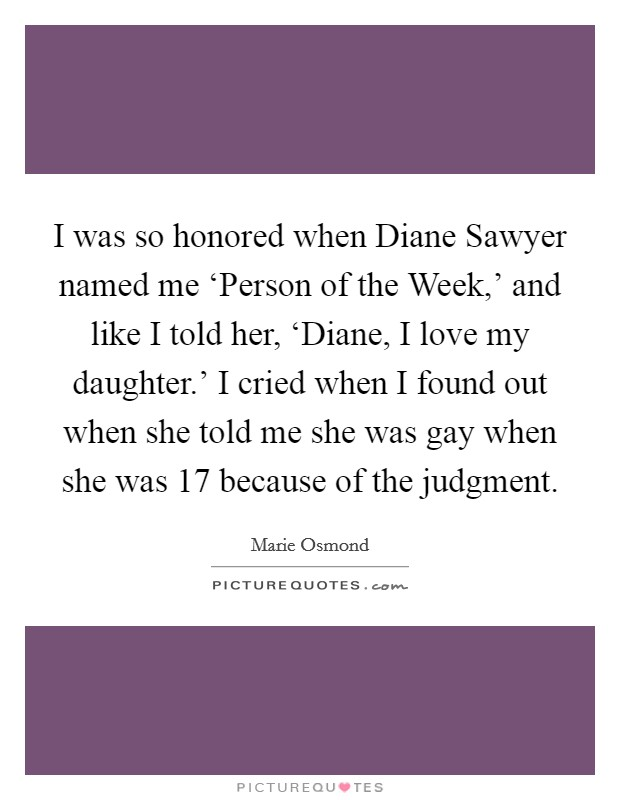 I was so honored when Diane Sawyer named me 'Person of the Week,' and like I told her, 'Diane, I love my daughter.' I cried when I found out when she told me she was gay when she was 17 because of the judgment Picture Quote #1