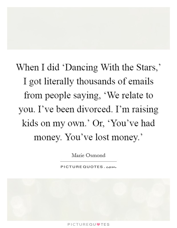 When I did 'Dancing With the Stars,' I got literally thousands of emails from people saying, 'We relate to you. I've been divorced. I'm raising kids on my own.' Or, 'You've had money. You've lost money.' Picture Quote #1