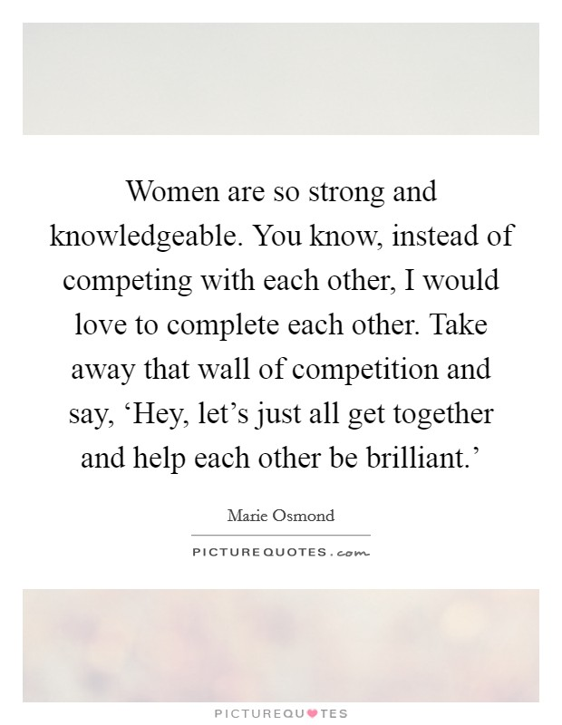 Women are so strong and knowledgeable. You know, instead of competing with each other, I would love to complete each other. Take away that wall of competition and say, 'Hey, let's just all get together and help each other be brilliant.' Picture Quote #1