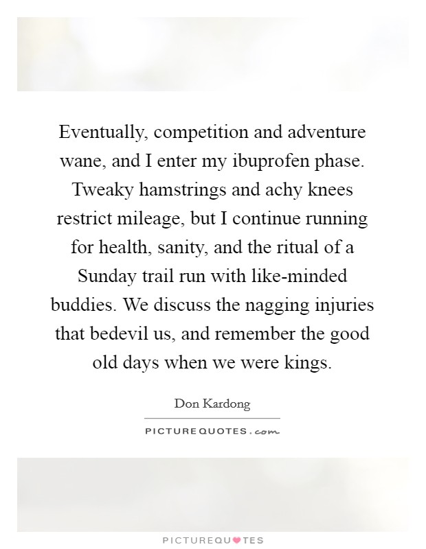 Eventually, competition and adventure wane, and I enter my ibuprofen phase. Tweaky hamstrings and achy knees restrict mileage, but I continue running for health, sanity, and the ritual of a Sunday trail run with like-minded buddies. We discuss the nagging injuries that bedevil us, and remember the good old days when we were kings Picture Quote #1