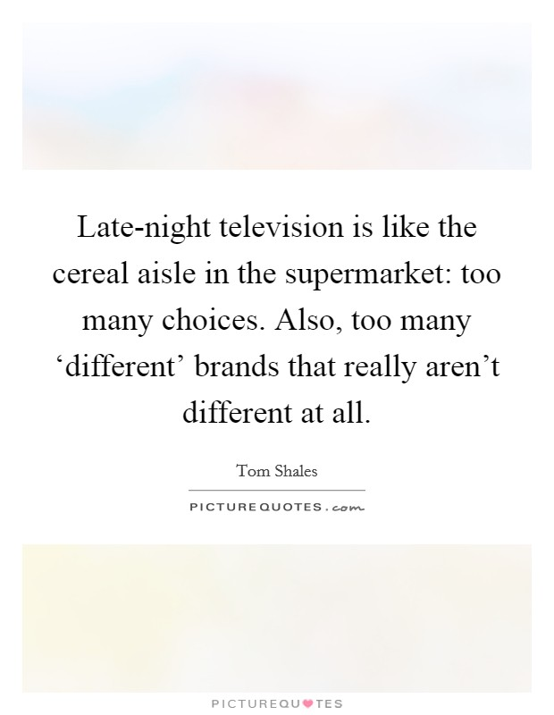 Late-night television is like the cereal aisle in the supermarket: too many choices. Also, too many 'different' brands that really aren't different at all Picture Quote #1