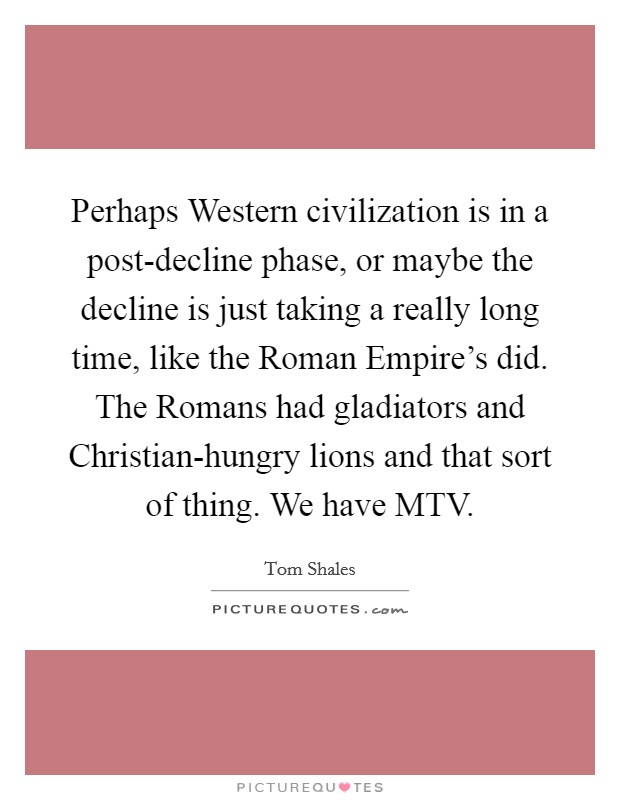 Perhaps Western civilization is in a post-decline phase, or maybe the decline is just taking a really long time, like the Roman Empire's did. The Romans had gladiators and Christian-hungry lions and that sort of thing. We have MTV Picture Quote #1