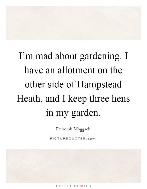I'm mad about gardening. I have an allotment on the other side of Hampstead Heath, and I keep three hens in my garden Picture Quote #1