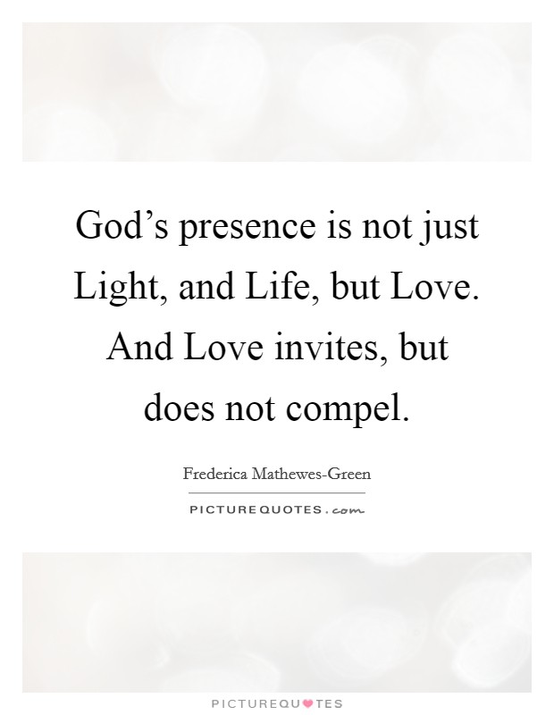 God's presence is not just Light, and Life, but Love. And Love invites, but does not compel Picture Quote #1