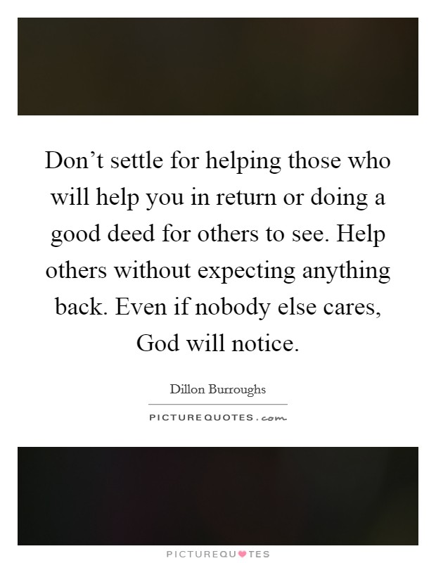Don't settle for helping those who will help you in return or doing a good deed for others to see. Help others without expecting anything back. Even if nobody else cares, God will notice Picture Quote #1