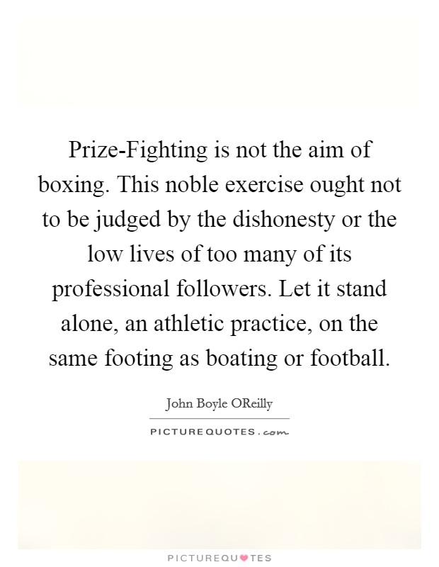 Prize-Fighting is not the aim of boxing. This noble exercise ought not to be judged by the dishonesty or the low lives of too many of its professional followers. Let it stand alone, an athletic practice, on the same footing as boating or football Picture Quote #1