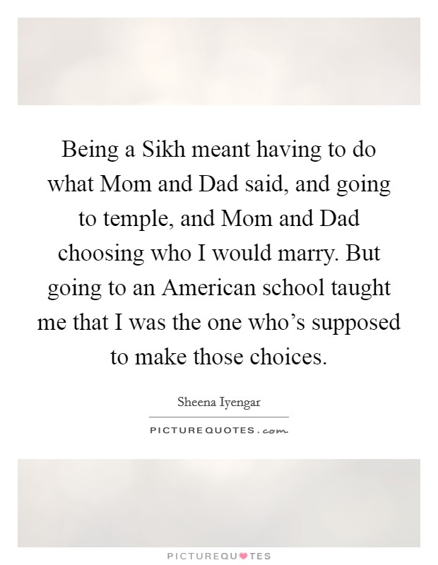 Being a Sikh meant having to do what Mom and Dad said, and going to temple, and Mom and Dad choosing who I would marry. But going to an American school taught me that I was the one who's supposed to make those choices Picture Quote #1