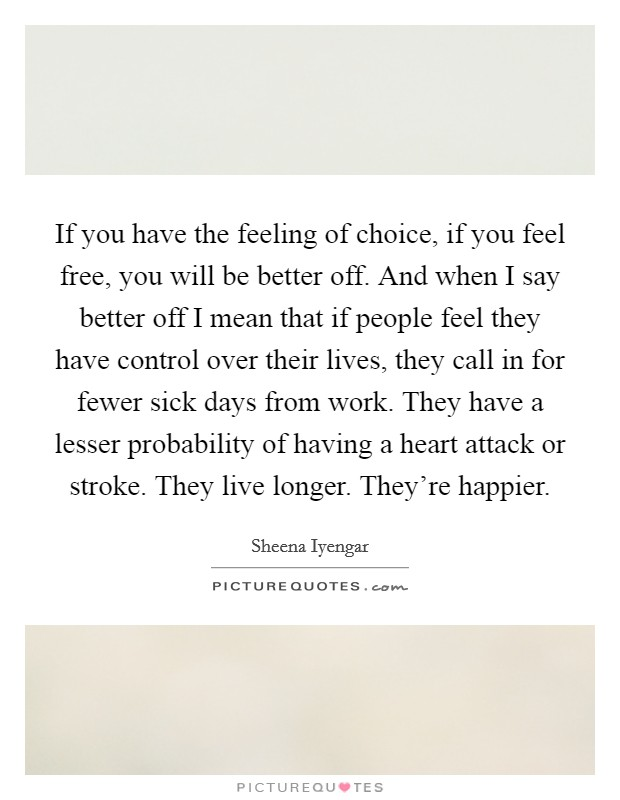 If you have the feeling of choice, if you feel free, you will be better off. And when I say better off I mean that if people feel they have control over their lives, they call in for fewer sick days from work. They have a lesser probability of having a heart attack or stroke. They live longer. They're happier Picture Quote #1