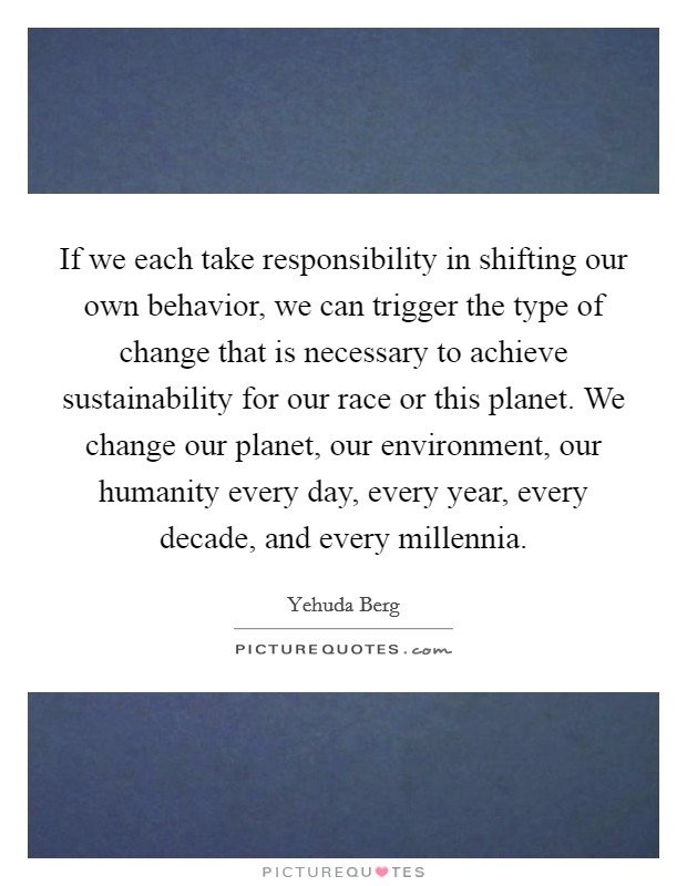 If we each take responsibility in shifting our own behavior, we can trigger the type of change that is necessary to achieve sustainability for our race or this planet. We change our planet, our environment, our humanity every day, every year, every decade, and every millennia Picture Quote #1