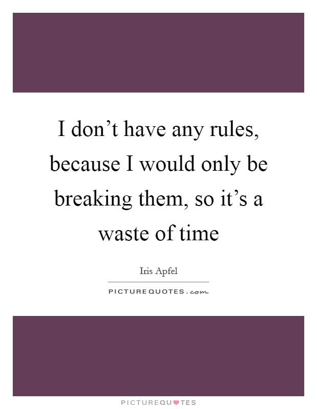 I don't have any rules, because I would only be breaking them, so it's a waste of time Picture Quote #1