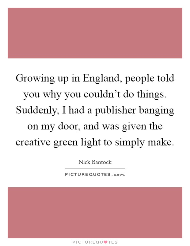 Growing up in England, people told you why you couldn't do things. Suddenly, I had a publisher banging on my door, and was given the creative green light to simply make Picture Quote #1