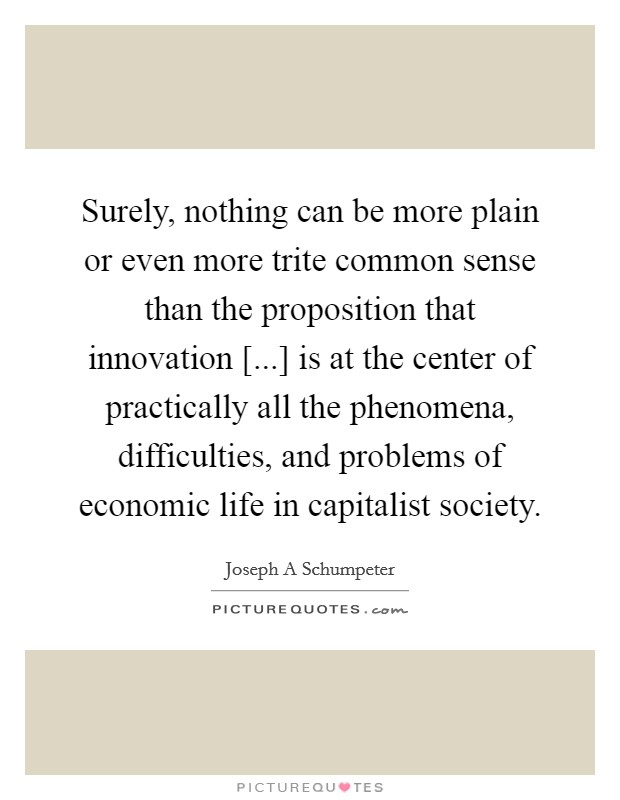 Surely, nothing can be more plain or even more trite common sense than the proposition that innovation [...] is at the center of practically all the phenomena, difficulties, and problems of economic life in capitalist society Picture Quote #1