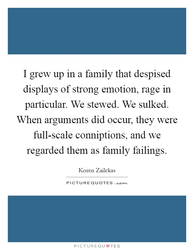 I grew up in a family that despised displays of strong emotion, rage in particular. We stewed. We sulked. When arguments did occur, they were full-scale conniptions, and we regarded them as family failings Picture Quote #1