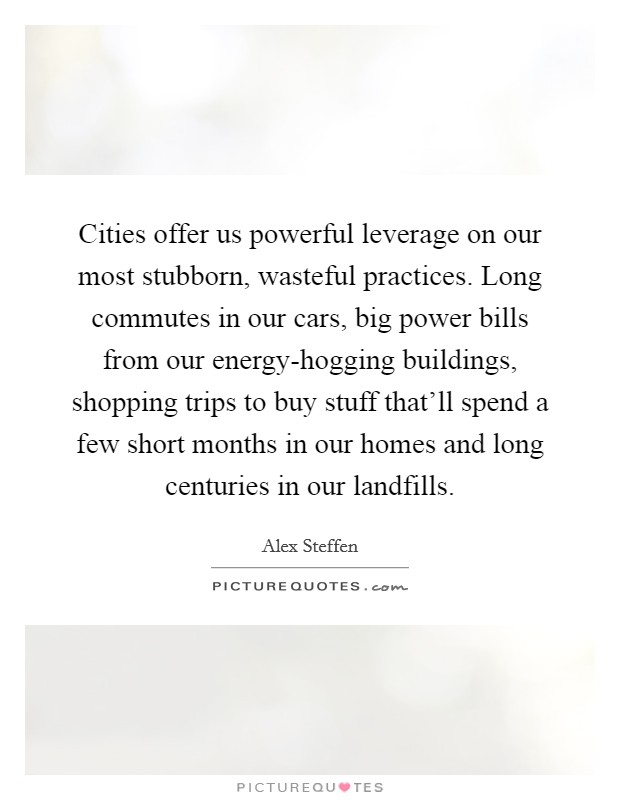 Cities offer us powerful leverage on our most stubborn, wasteful practices. Long commutes in our cars, big power bills from our energy-hogging buildings, shopping trips to buy stuff that'll spend a few short months in our homes and long centuries in our landfills Picture Quote #1