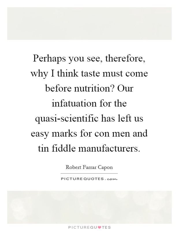 Perhaps you see, therefore, why I think taste must come before nutrition? Our infatuation for the quasi-scientific has left us easy marks for con men and tin fiddle manufacturers Picture Quote #1