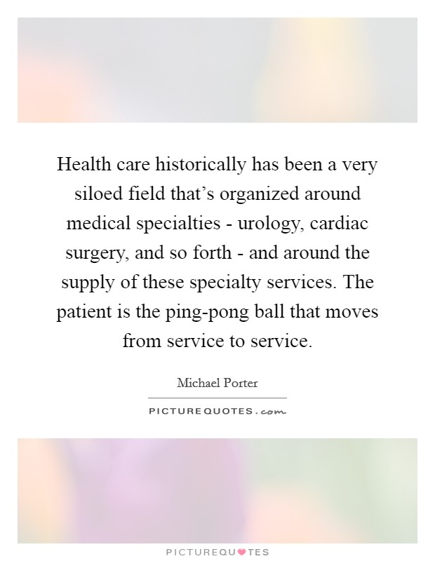 Health care historically has been a very siloed field that's organized around medical specialties - urology, cardiac surgery, and so forth - and around the supply of these specialty services. The patient is the ping-pong ball that moves from service to service Picture Quote #1