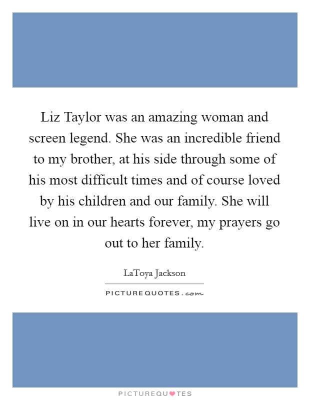Liz Taylor was an amazing woman and screen legend. She was an incredible friend to my brother, at his side through some of his most difficult times and of course loved by his children and our family. She will live on in our hearts forever, my prayers go out to her family Picture Quote #1