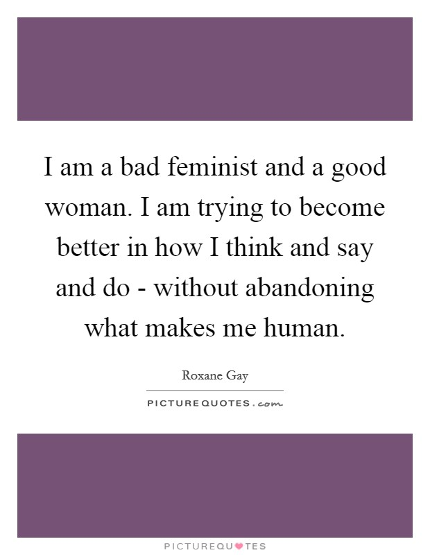 I am a bad feminist and a good woman. I am trying to become better in how I think and say and do - without abandoning what makes me human Picture Quote #1