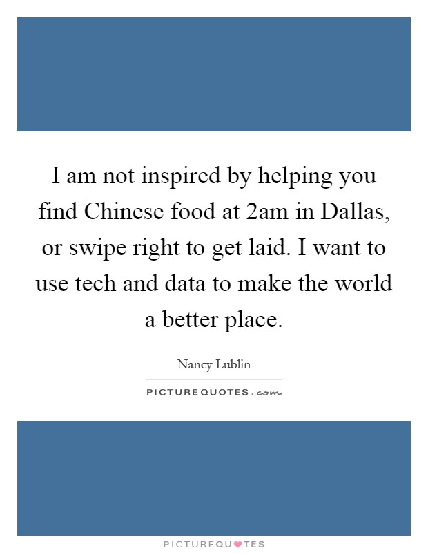 I am not inspired by helping you find Chinese food at 2am in Dallas, or swipe right to get laid. I want to use tech and data to make the world a better place Picture Quote #1