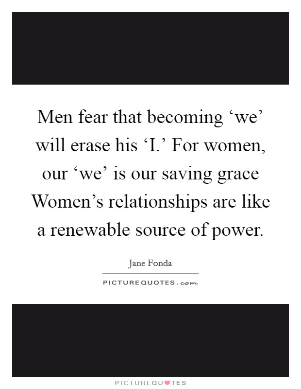 Men fear that becoming 'we' will erase his 'I.' For women, our 'we' is our saving grace Women's relationships are like a renewable source of power Picture Quote #1