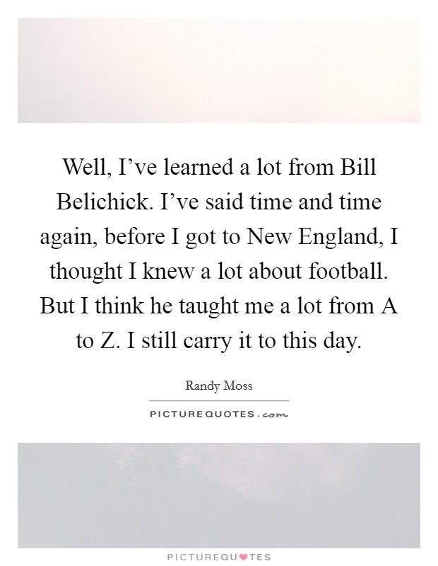 Well, I've learned a lot from Bill Belichick. I've said time and time again, before I got to New England, I thought I knew a lot about football. But I think he taught me a lot from A to Z. I still carry it to this day Picture Quote #1