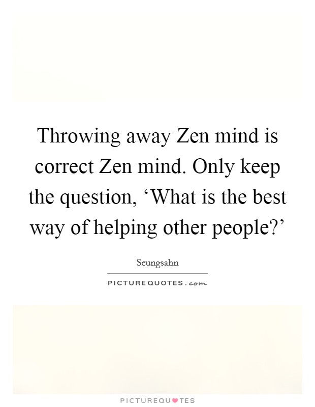 Throwing away Zen mind is correct Zen mind. Only keep the question, 'What is the best way of helping other people?' Picture Quote #1