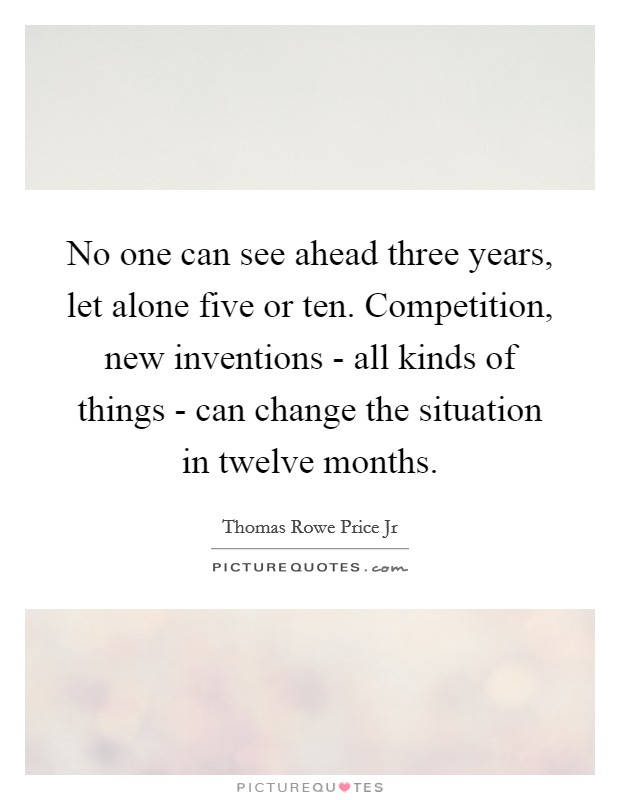 No one can see ahead three years, let alone five or ten. Competition, new inventions - all kinds of things - can change the situation in twelve months Picture Quote #1