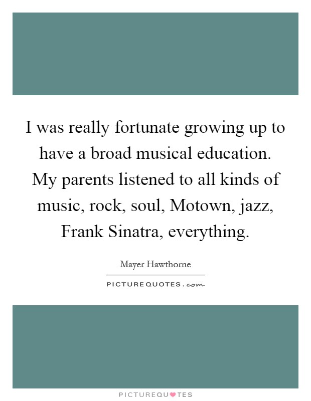 I was really fortunate growing up to have a broad musical education. My parents listened to all kinds of music, rock, soul, Motown, jazz, Frank Sinatra, everything Picture Quote #1