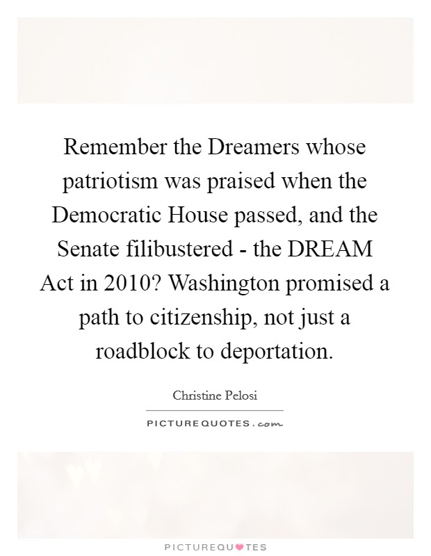 Remember the Dreamers whose patriotism was praised when the Democratic House passed, and the Senate filibustered - the DREAM Act in 2010? Washington promised a path to citizenship, not just a roadblock to deportation Picture Quote #1