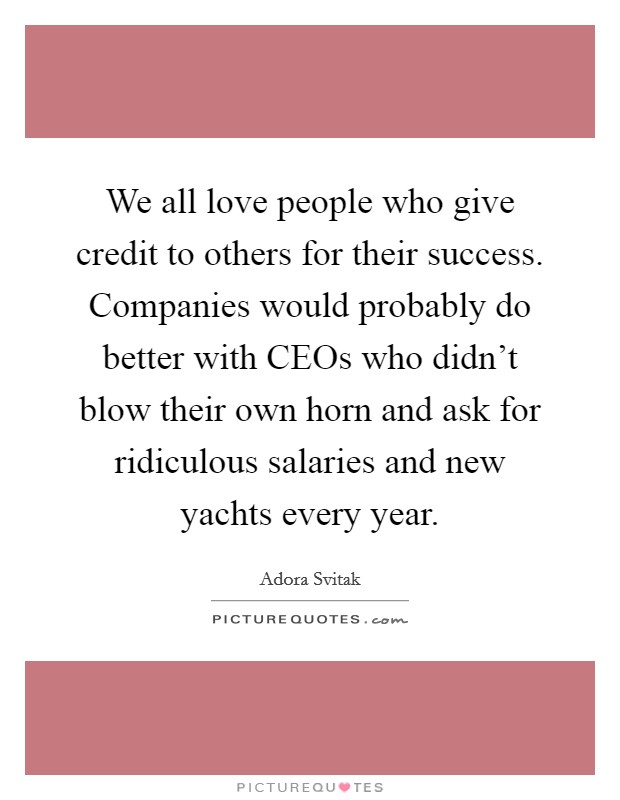 We all love people who give credit to others for their success. Companies would probably do better with CEOs who didn't blow their own horn and ask for ridiculous salaries and new yachts every year Picture Quote #1