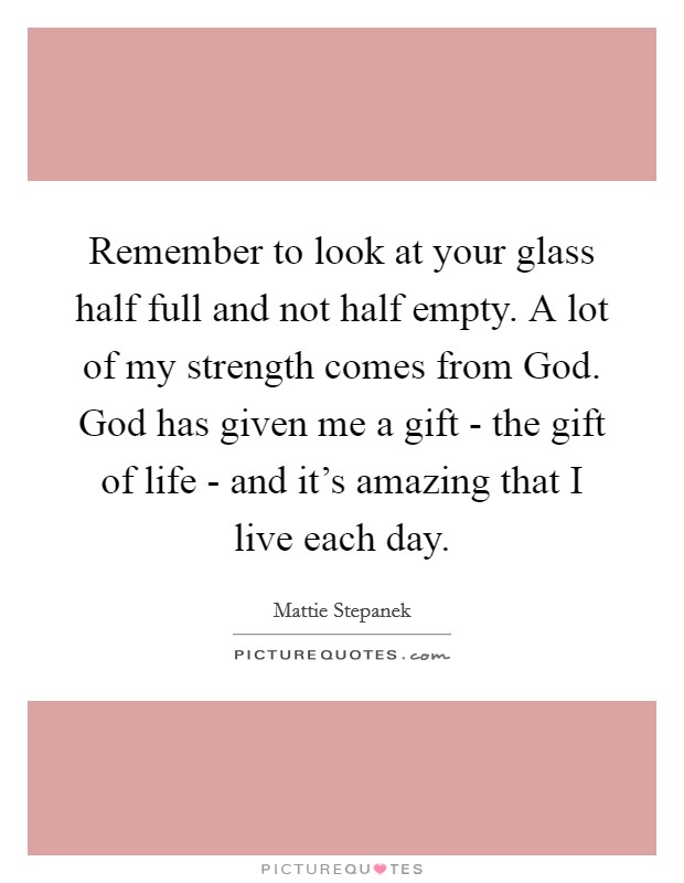 Remember to look at your glass half full and not half empty. A lot of my strength comes from God. God has given me a gift - the gift of life - and it's amazing that I live each day Picture Quote #1