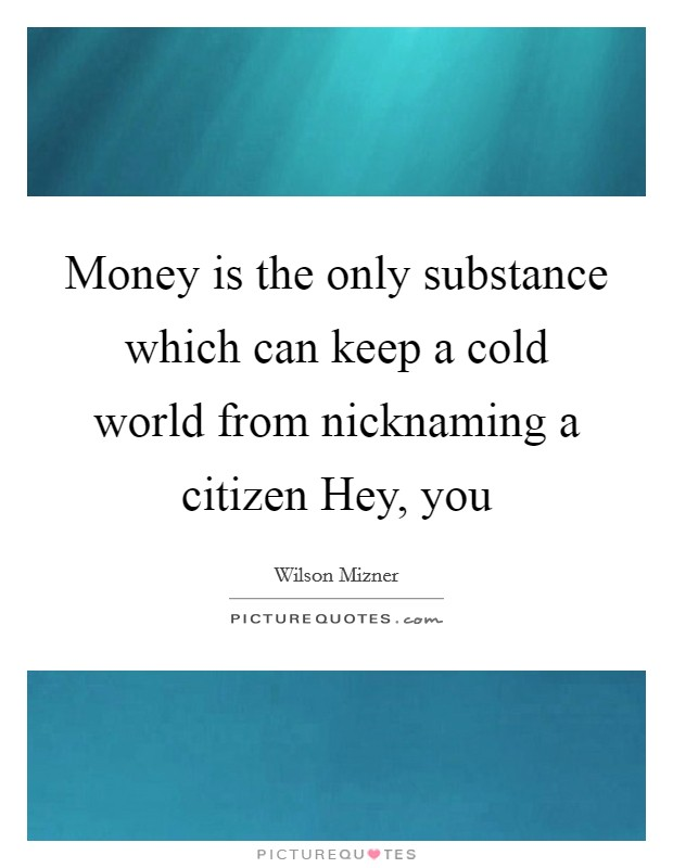 Money is the only substance which can keep a cold world from nicknaming a citizen Hey, you Picture Quote #1