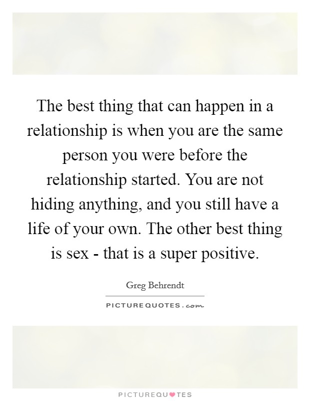 The best thing that can happen in a relationship is when you are the same person you were before the relationship started. You are not hiding anything, and you still have a life of your own. The other best thing is sex - that is a super positive Picture Quote #1