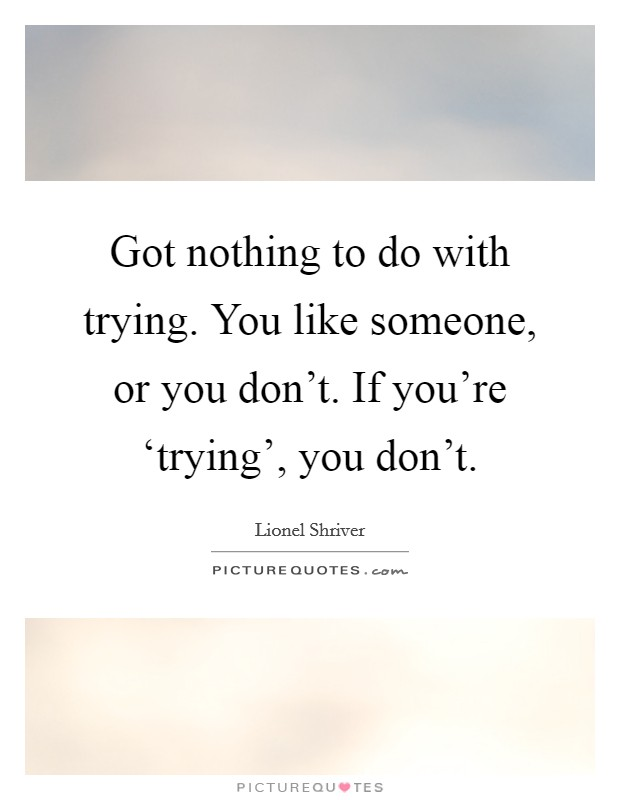 Got nothing to do with trying. You like someone, or you don't. If you're 'trying', you don't Picture Quote #1