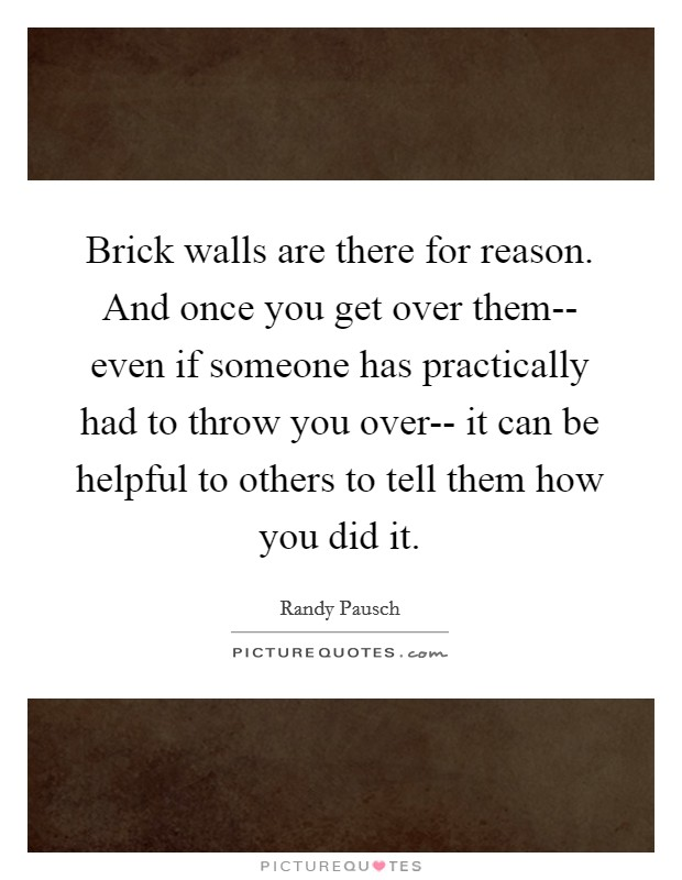 Brick walls are there for reason. And once you get over them-- even if someone has practically had to throw you over-- it can be helpful to others to tell them how you did it Picture Quote #1