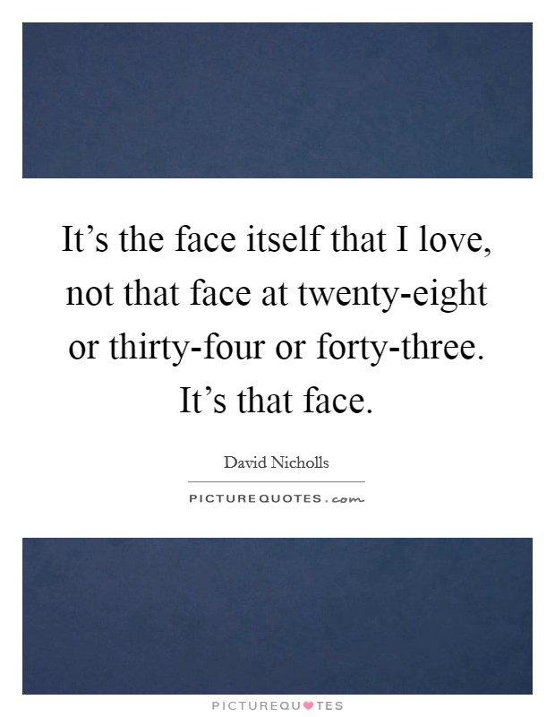 It's the face itself that I love, not that face at twenty-eight or thirty-four or forty-three. It's that face Picture Quote #1