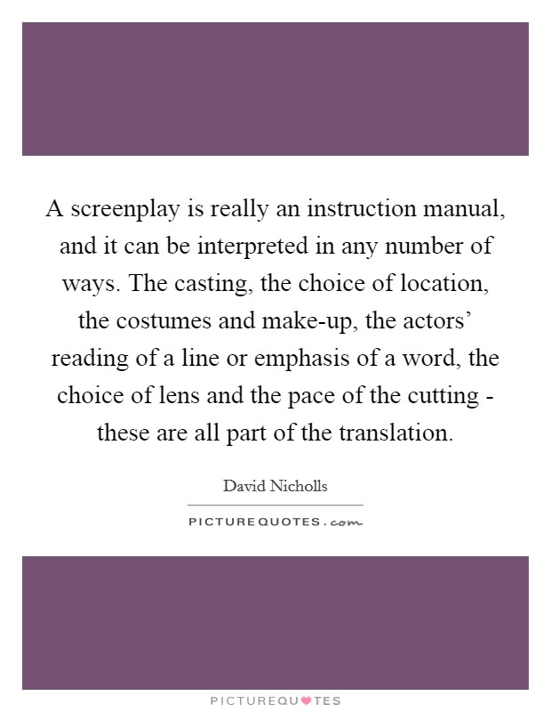 A screenplay is really an instruction manual, and it can be interpreted in any number of ways. The casting, the choice of location, the costumes and make-up, the actors' reading of a line or emphasis of a word, the choice of lens and the pace of the cutting - these are all part of the translation Picture Quote #1
