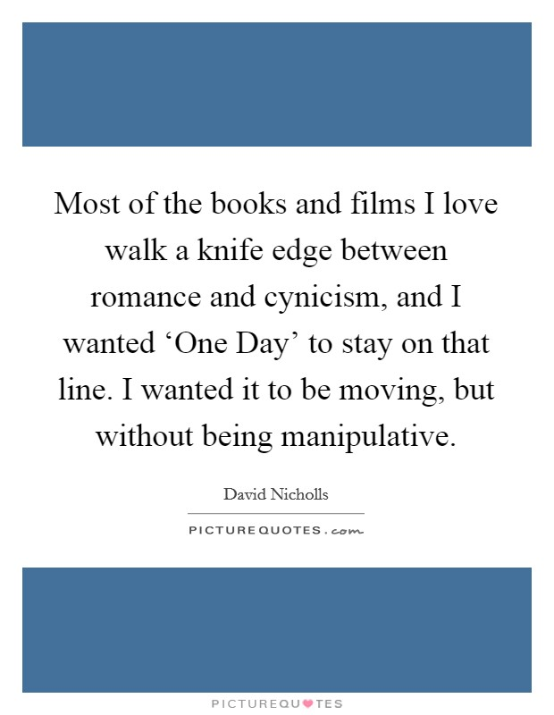 Most of the books and films I love walk a knife edge between romance and cynicism, and I wanted 'One Day' to stay on that line. I wanted it to be moving, but without being manipulative Picture Quote #1
