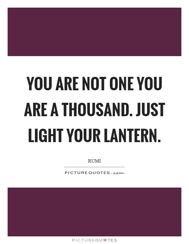 You are not one you are a Thousand. Just Light your Lantern Picture Quote #1